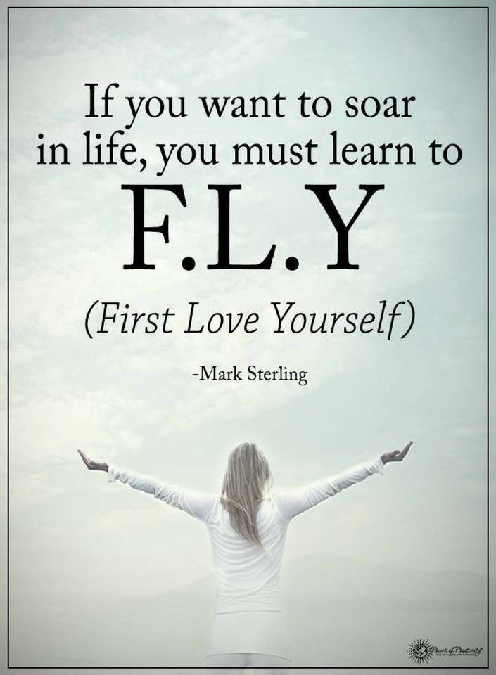 Quotes If You Want To Soar In Life You Must Learn To Fly First Love Yourself Fly Quotes Love Yourself First Quotes Life Quotes
