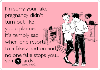 I\'m sorry your fake pregnancy didn\'t turn out like you\'d planned ...