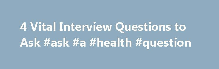 4 Vital Interview Questions to Ask #ask #a #health #question