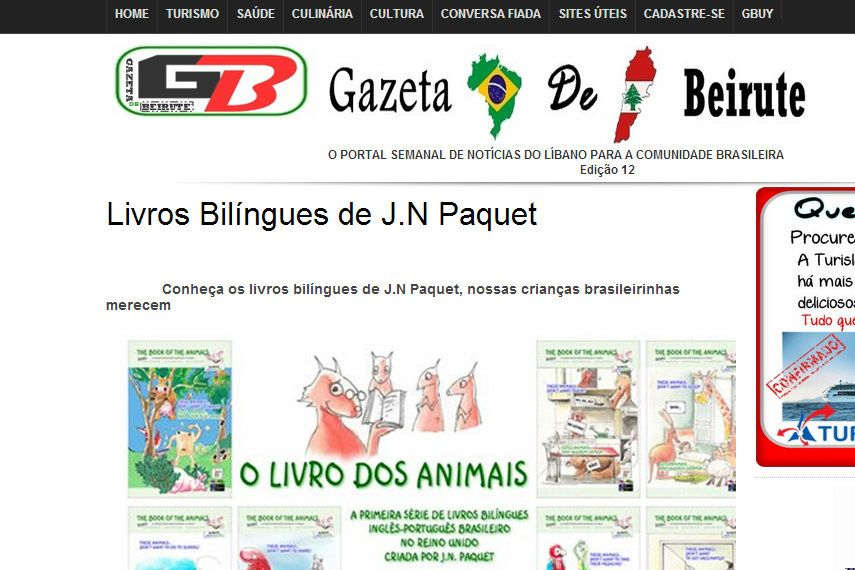 "J.N. PAQUET and his children's books feature in an article published today, in the Middle East, in the ""Gazeta de Beirute,"" a Lebanese Brazilian news portal.    To read the article in full (it's in Portuguese) please visit this link:  http://www.jnpaquet-books.com/media/articles/MiddleEast/Lebanon/BR/GazetaDeBeirute-13012013.pdf    Find out more about J.N. PAQUET's bilingual children's books at: www.jnpaquet-books.com"
