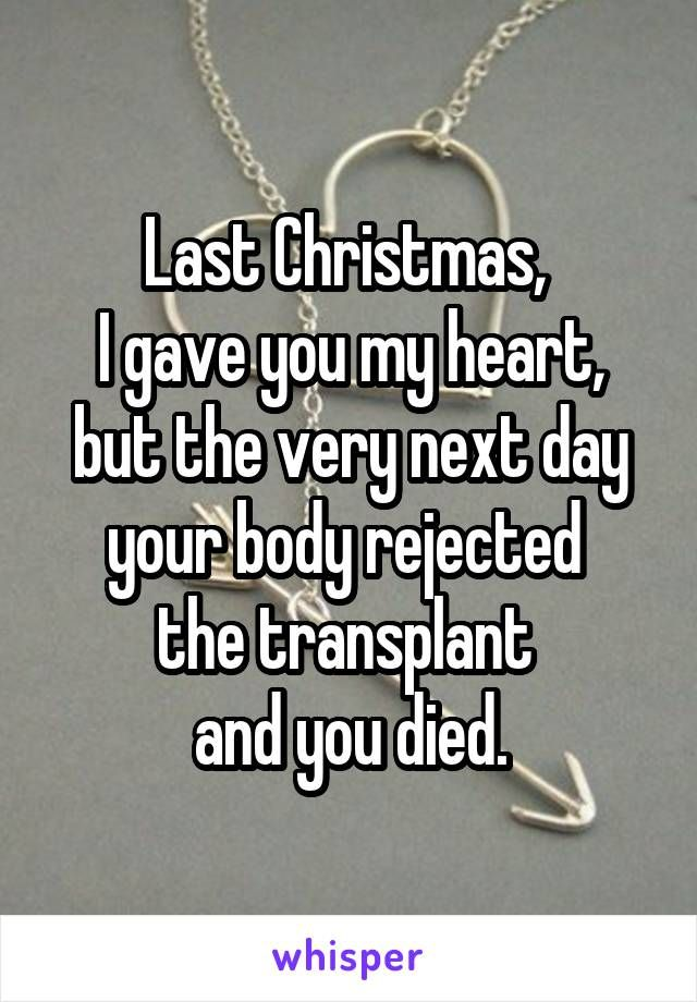 last christmas i gave you my heart but the very next day your body rejected the transplant and you died - Last Christmas I Gave You My Heart