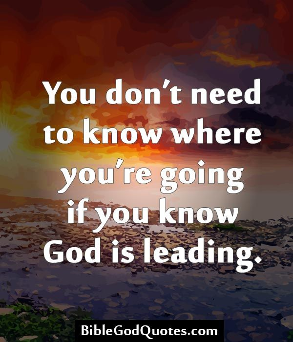 You don't need to know where you're going if you know God is leading. http://biblegodquotes.com/you-dont-need-to-know-where-youre/
