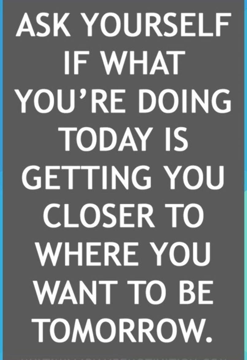 Fragen Sie sich, ob Sie durch Ihre heutigen Aktivitäten näher an den Ort gelangen, an den Sie ......