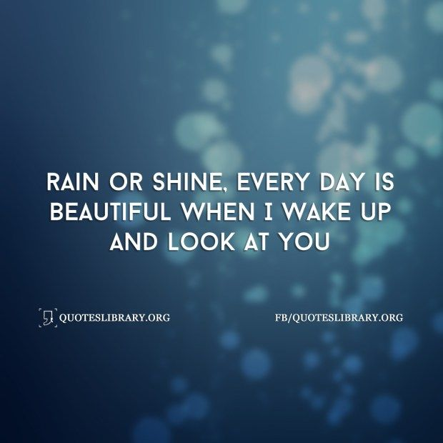 Rain Or Shine Every Day Is Beautiful When I Wake Up And Look At You