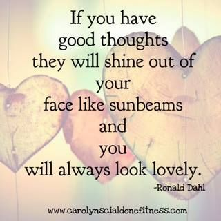 Good thoughts will shine out of your face like sunbeams- making you beautiful on the inside and out!