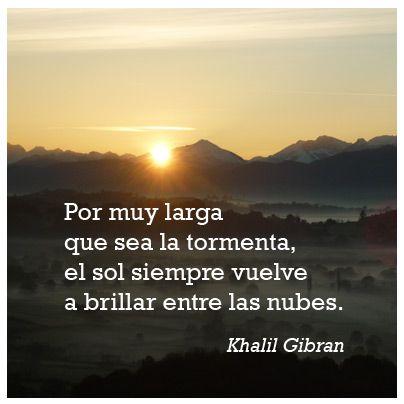 Por Muy Larga Que Sea La Tormenta El Sol Siempre Vuelve A Brillar Entre Las Nubes Khalil Gibran Pensamientos Positivos Frases Pensamientos