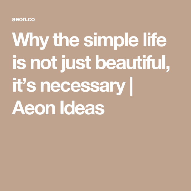 Why The Simple Life Is Not Just Beautiful It S Necessary Aeon Ideas Simple Life Life Philosophy