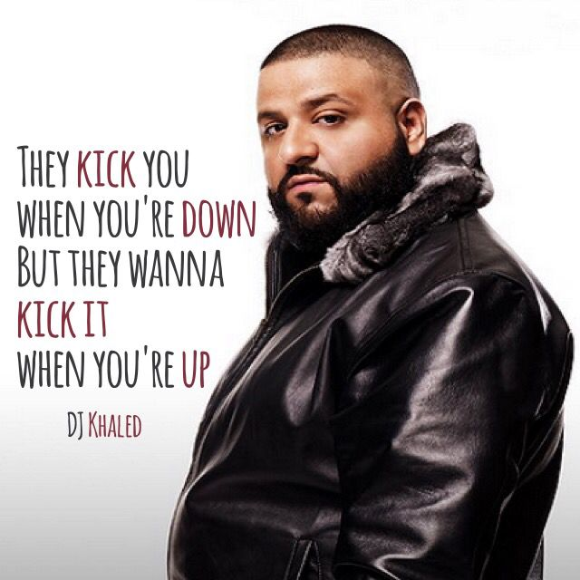 They Kick You When You Re Down But They Wanna Kick It When You Re Up Dj Khaled Dj Khaled Quotes Networking Quotes Words