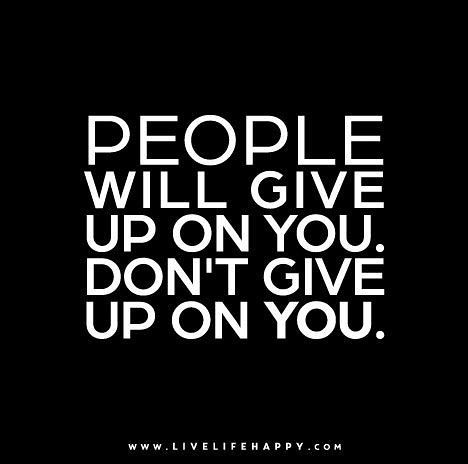 People Will Give Up On You Don T Give Up On You Inspirational Quotes Pictures Life Quotes Pictures Life Quotes