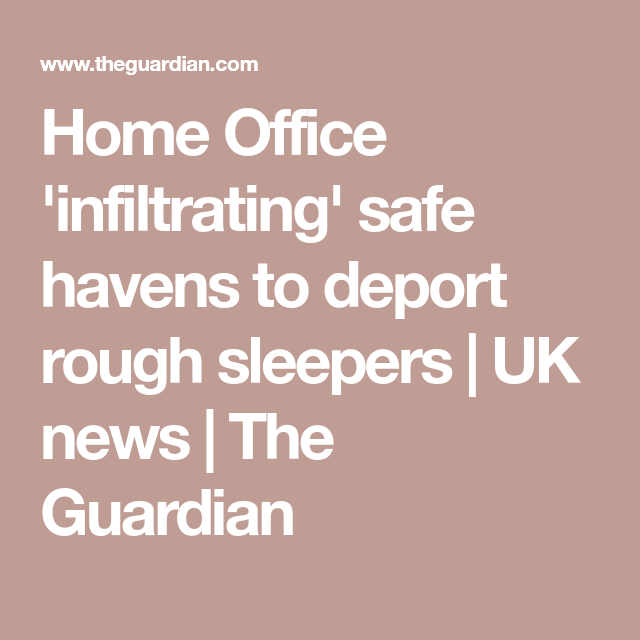 Home Office 'infiltrating' Safe Havens To Deport Rough