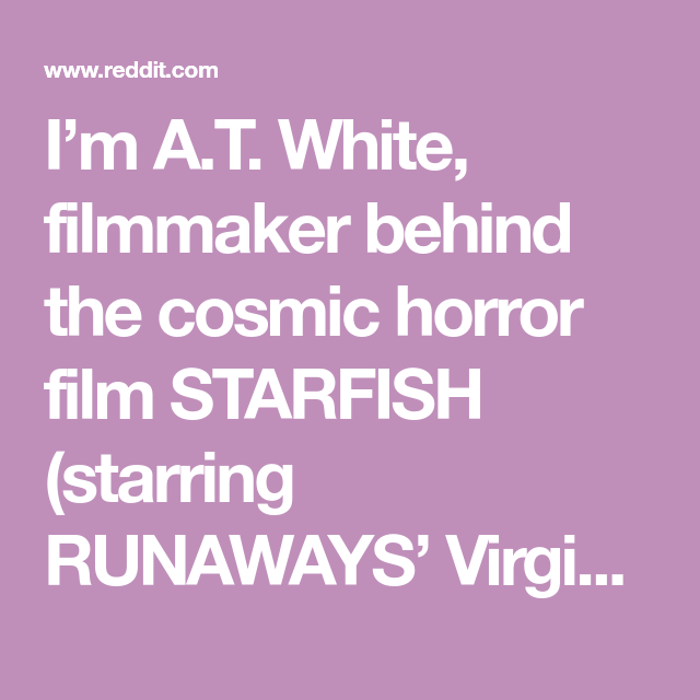 I'm A T  White, filmmaker behind the cosmic horror film STARFISH