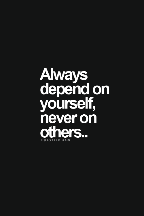 Always Depend On Yourself Never On Others Quotes Life Quotes