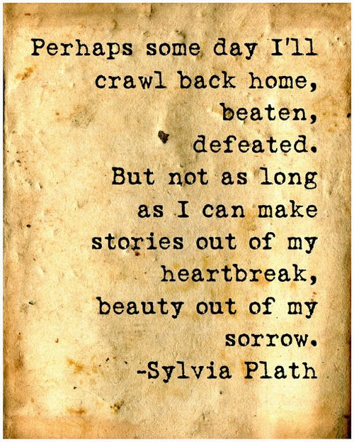 """""""Stories out of my heartbreak, beauty out of my sorrow."""" Sylvia Plath"""