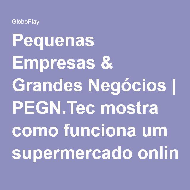 Pequenas Empresas & Grandes Negócios   PEGN.Tec mostra como funciona um supermercado online   Globo Play