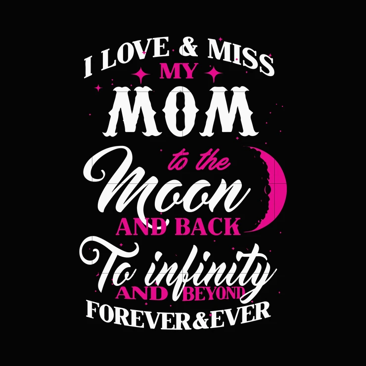 I love and miss my mom to the moon and back to infinity