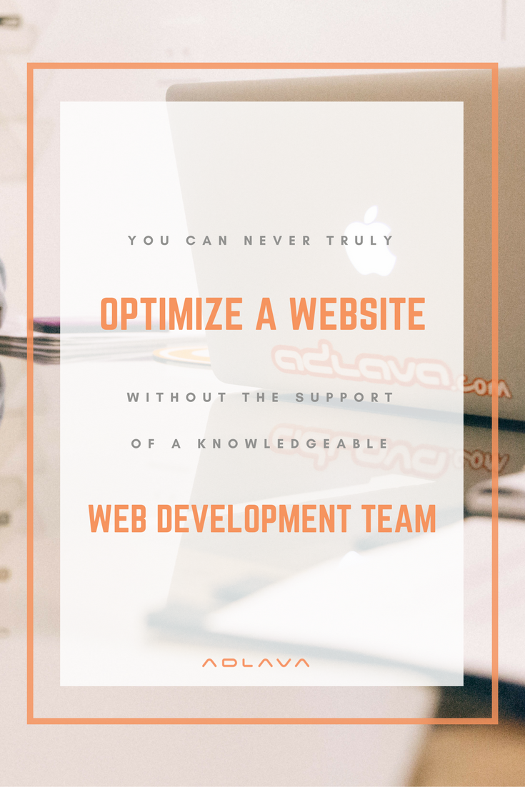 You can never truly optimize a website without the support of a knowledgeable web development team.