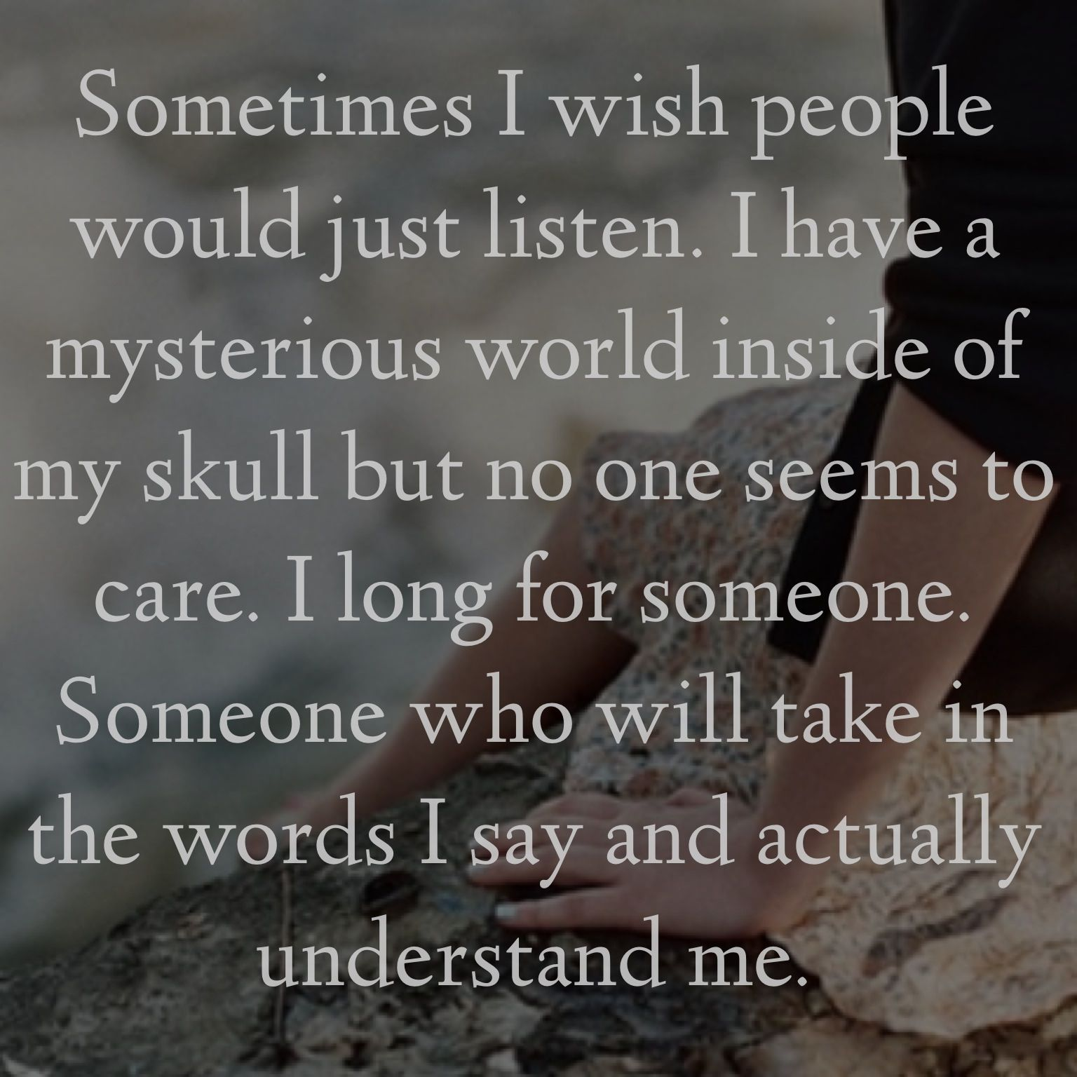 """Sometimes I wish people would just listen I have a mysterious world inside my skull but no one seems to care I long for someone"