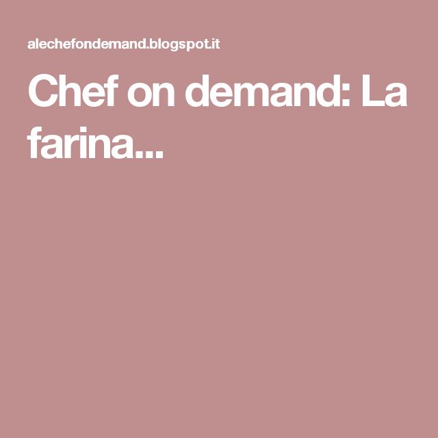 Chef on demand: La farina...