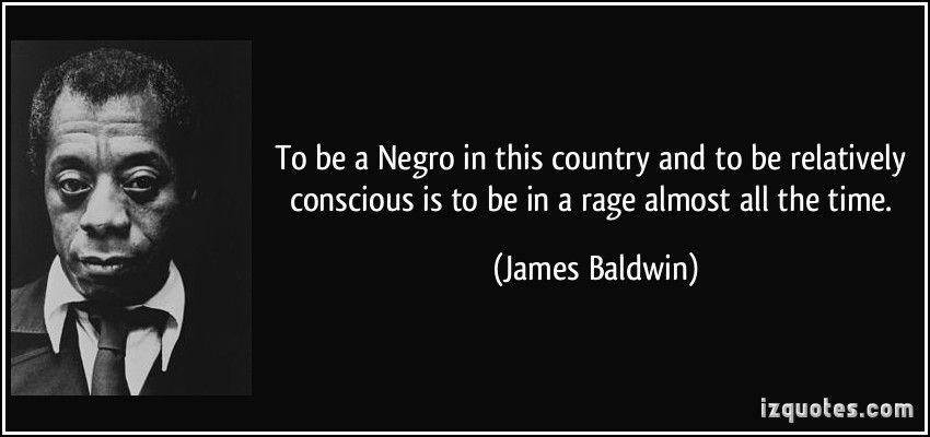 To Be A Negro In This Country And To Be Relatively Conscious Is To