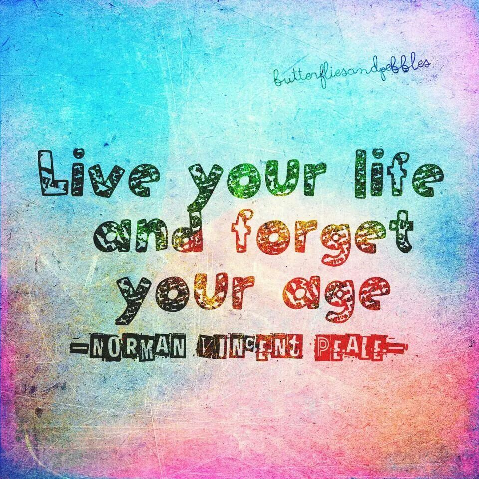 Live your life and forget your age!