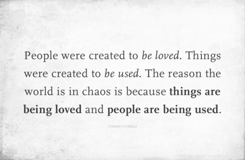 People were created to be loved. Things were created to be used. The reason the world is in chaos is because things are being loved and people are being used.
