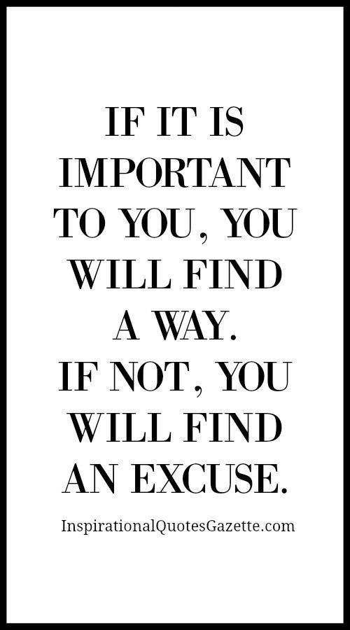 If It Is Important To You You Will Find A Way If Not You Will Find An Excuse Inspirational Quotes Gazette Inspiring Quotes About Life Positive Quotes Words