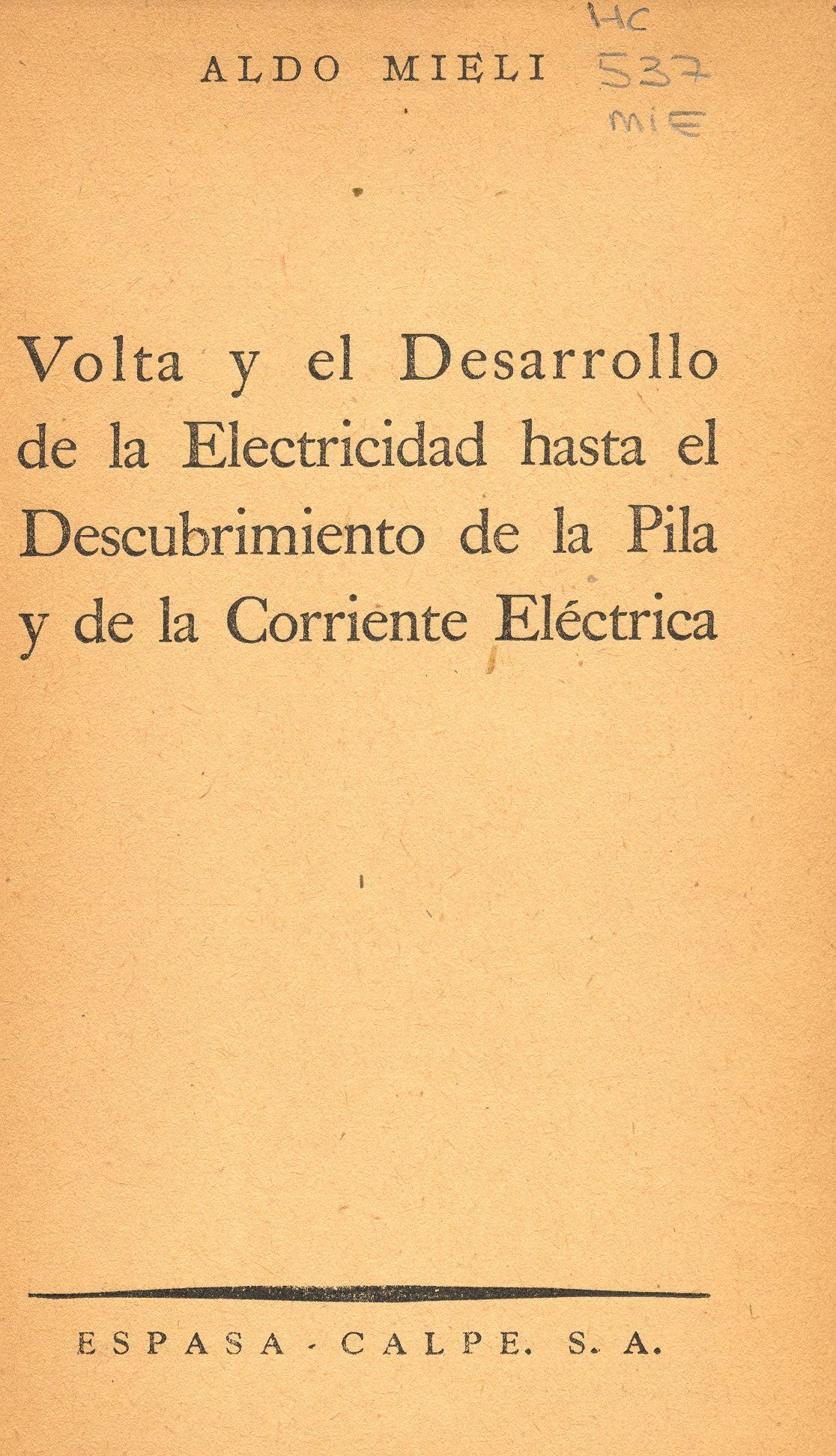 Volta y el desarrollo de la electricidad hasta el descubrimiento de la pila y de la corriente eléctrica. Aldo Mieli. Buenos Aires : Austral, [1945]