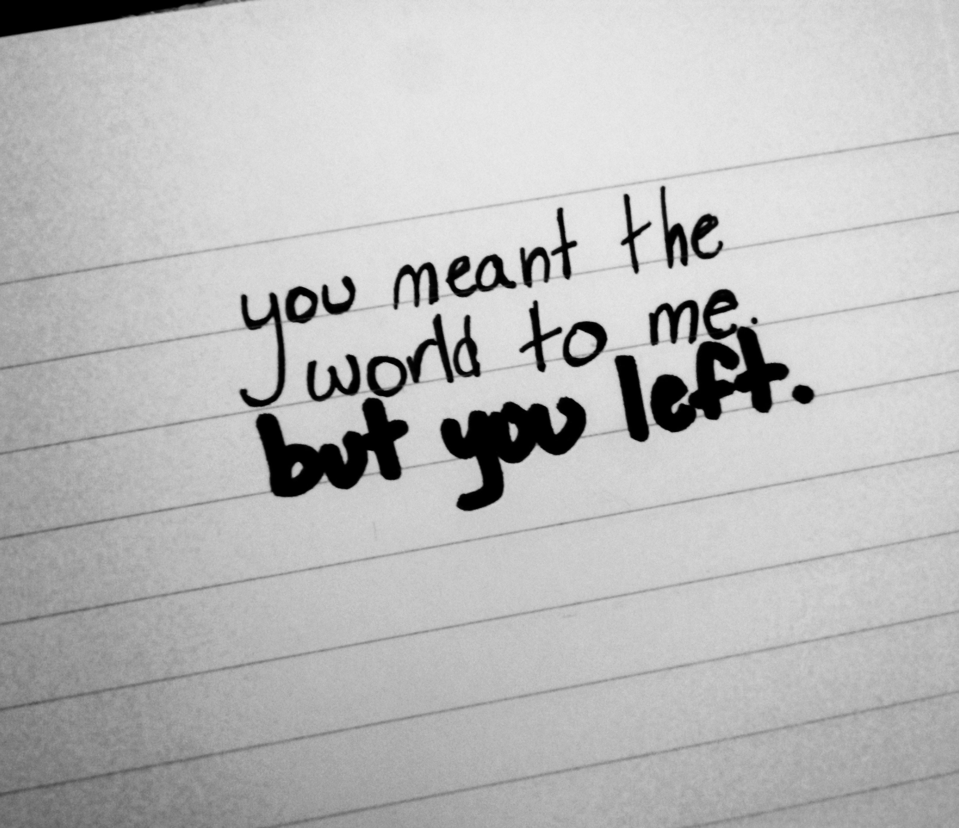 you meant the world to me. but you left.