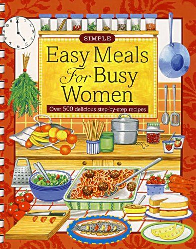 easy meals for busy women over 500 delicious step by step recipes simple cooking by