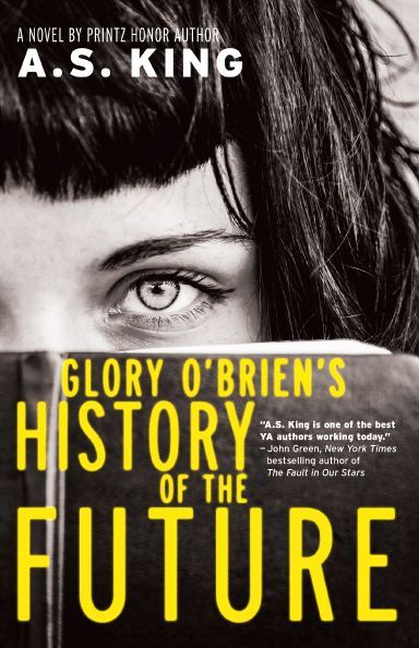 Glory O'Brien's History of the Future, A.S. King. In this masterpiece about freedom, feminism, and destiny, Printz Honor author A.S. King tells the epic story of a girl coping with devastating loss at long last — a girl who has no idea that the future needs her, and that the present needs her even more.