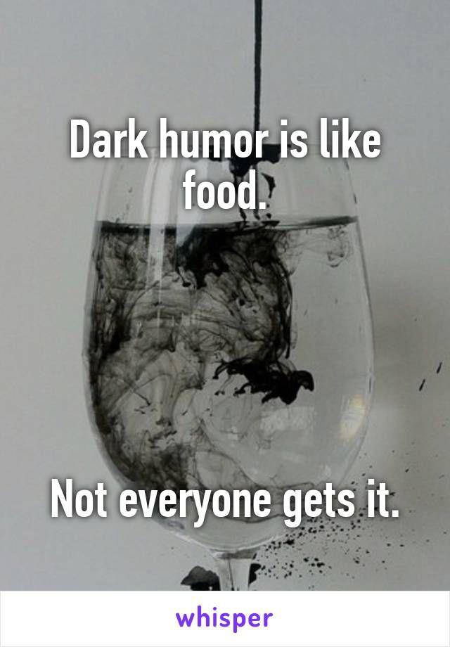 Dark Humor Is Like Food Not Everyone Gets It Dark Humor Dark Sense Of Humor Dark Humor Jokes