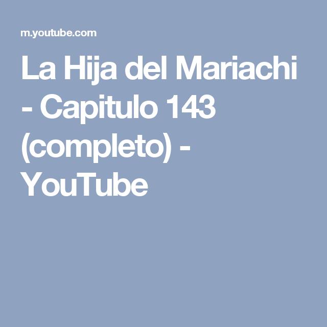 La Hija Del Mariachi Capitulo 143 Completo Youtube La Hija Del Mariachi Hijos Youtube