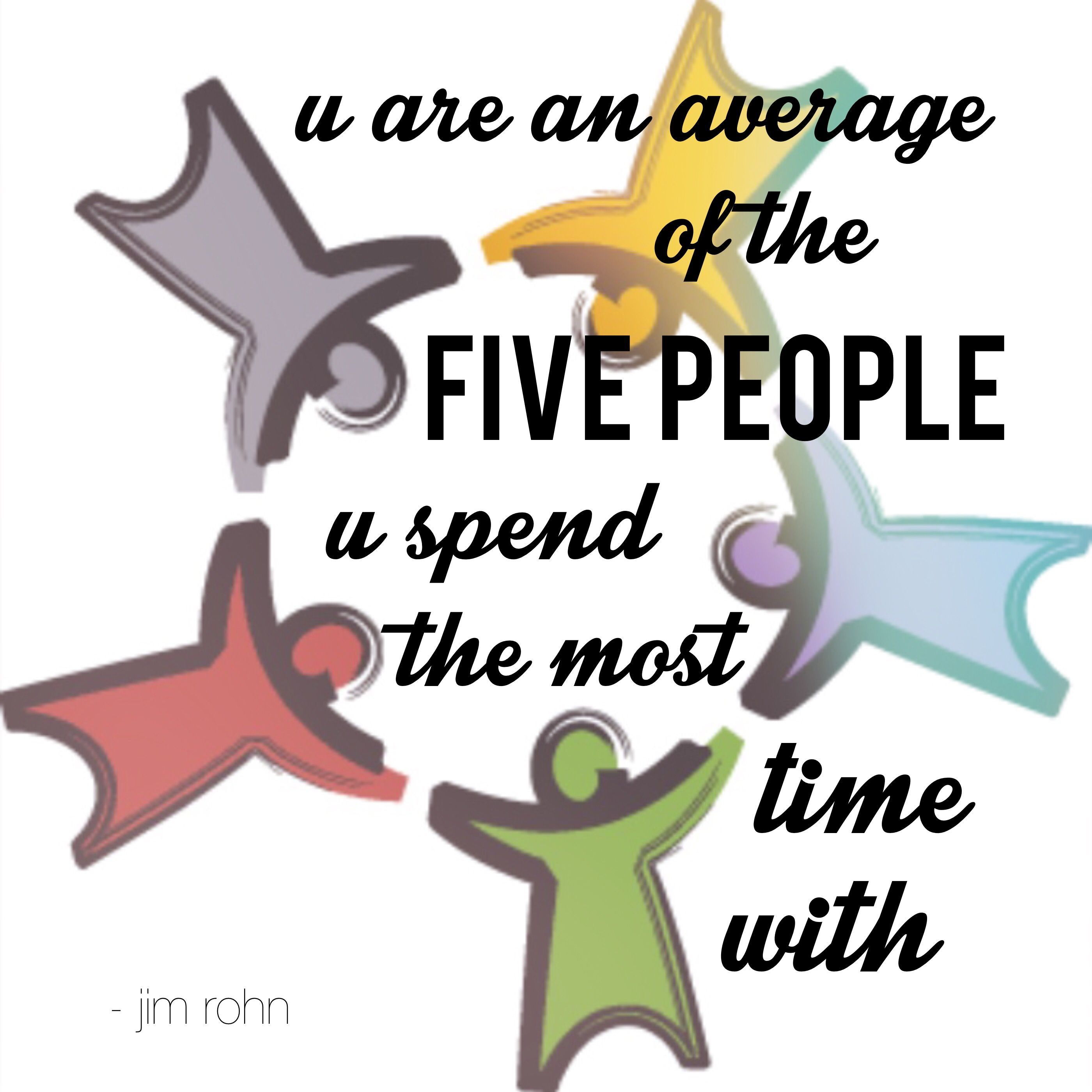 you are an average of the five people you spend the most time with....jim rohn