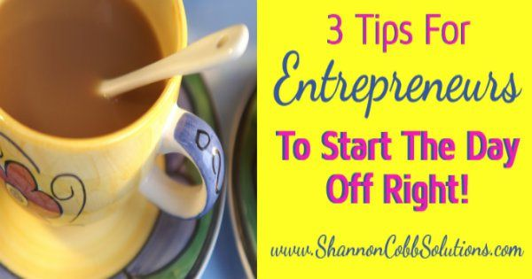 3 Tips For Entrepreneurs to Start Each Day Off Right!