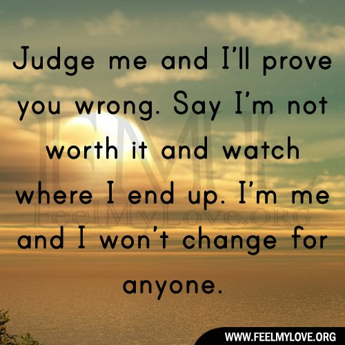 I Am Me And I Wont Change For Anyone Quotes Judge me and I'll pr...