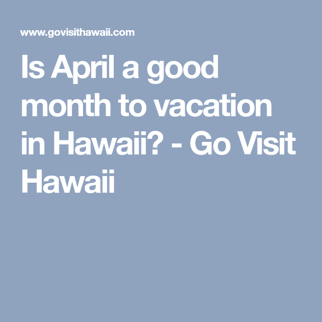 Is April a good month to vacation in Hawaii? - Go Visit