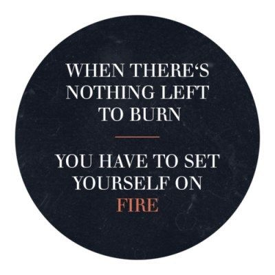 """When there's nothing left to burn you have to set yourself on fire."""