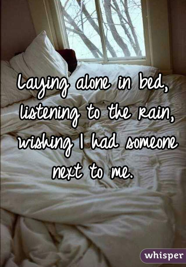 Laying Alone In Bed Listening To The Rain Wishing I Had Someone Next To Me Bed Quotes Clean Bed My Heart Is Breaking