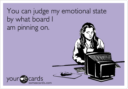 You can judge my emotional state by what board I am pinning on.- very true! today is I need to laugh and fuck off day;P