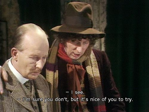 "Lovely sarcasm from the fourth Doctor. ""I see."" ""I'm sure you don't, but it's nice of you to try."""