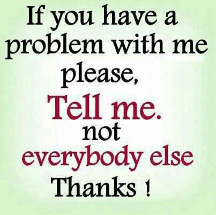 If You Have A Problem With Me Pleas Tell Me Not Everybody Else