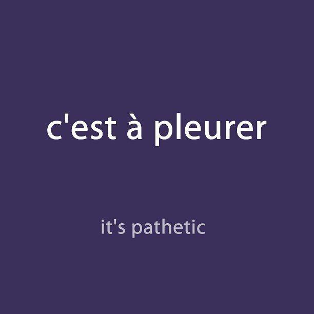 C'est à pleurer = it's pathetic Enseignement du français