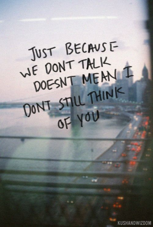Just Because We Dont Talk Doesnt Mean I Dont Still Think About