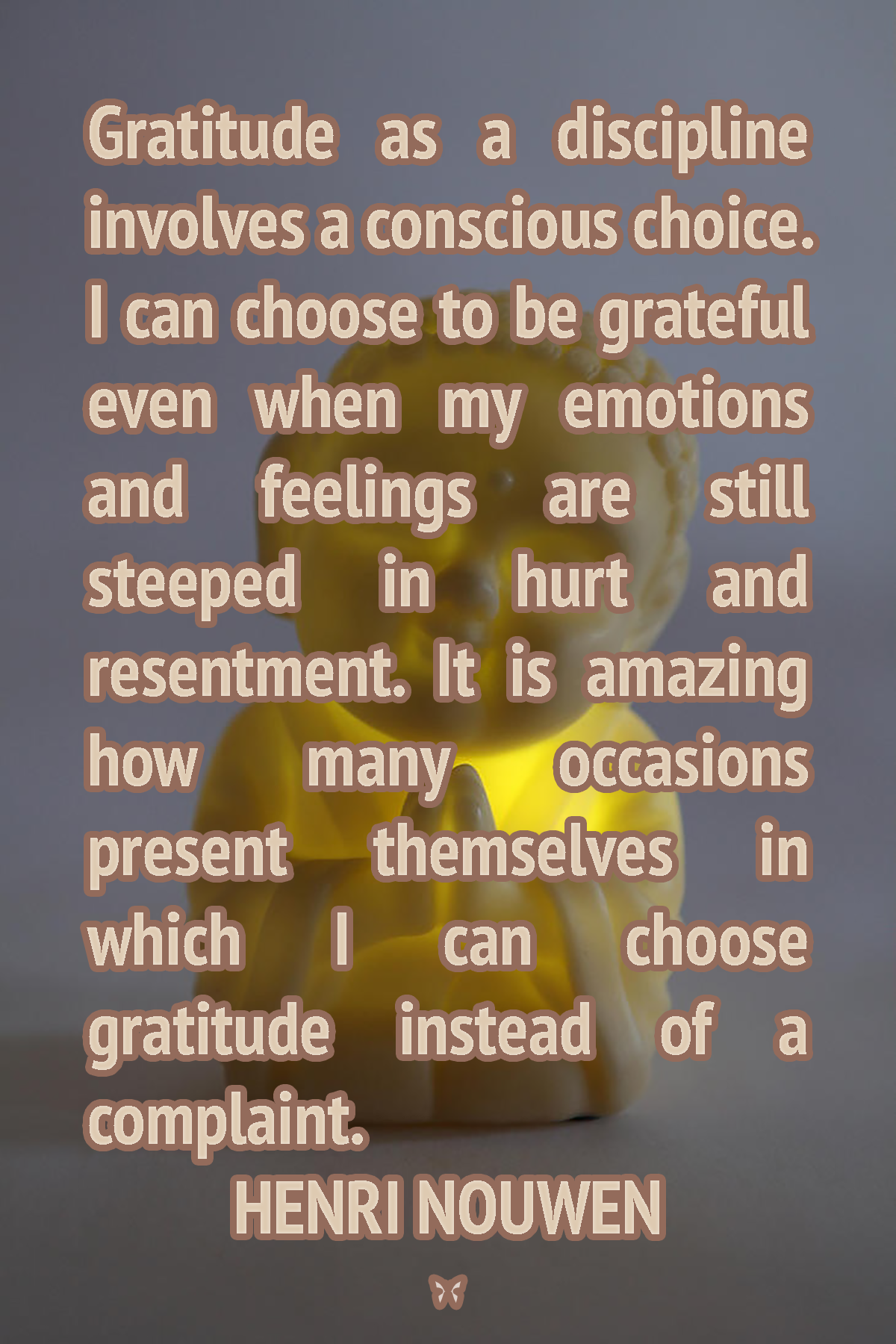Gratitude as a discipline involves a conscious choice. I can choose to be grateful even when my emotions and feelings are still steeped in hurt and resentment. It is amazing how many occasions present themselves in which I can choose gratitude instead of a complaint.  HENRI NOUWEN