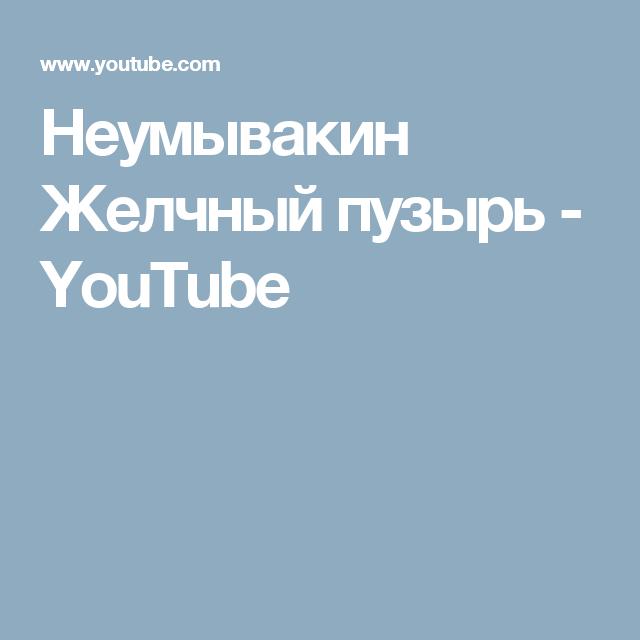 Неумывакин Желчный пузырь - YouTube | Неумывакин и другие видио ...