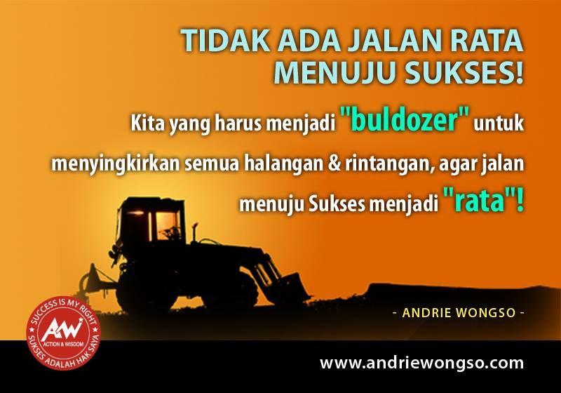 """Tidak ada jalan rata menuju sukses.   Kita yang harus menjadi """"buldozer"""" untuk menyingkirkan semua halangan dan rintangan, agar jalan menuju sukses menjadi """"rata""""! Luar biasa!!"""
