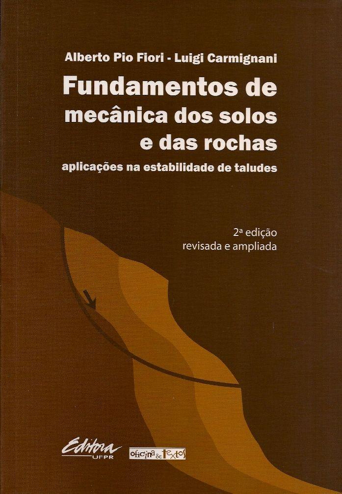 FIORI, Alberto Pio; CARMIGNANI, Luigi. Fundamentos de mecânica dos solos e das rochas: aplicações na estabilidade de taludes. Revisão de Patrícia Domingues Ribas. 2 ed. rev. ampl. reimpr. São Paulo: Oficina de Textos, 2013. 602 p. (Série Pesquisa, 129 (Oficina de Textos)). Inclui bibliografia; il. tab. quad.; 23x16x3cm. ISBN 9788573352122.  Palavras-chave: MECANICA DOS SOLO; TALUDE/Mecânica do solo; TALUDE EM ROCHA.  CDU 624.131 / F519f / 2 ed. rev. ampl. reimpr. / 2013