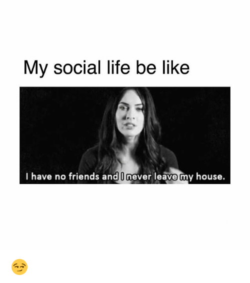 Be Like Friends And Life My Social Life Be Like I Have No Friends And I Never Leave My House Friends Quotes Funny Fake Friend Quotes I Have No Friends