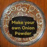 Emergency Food: Make Your Own Onion Powder