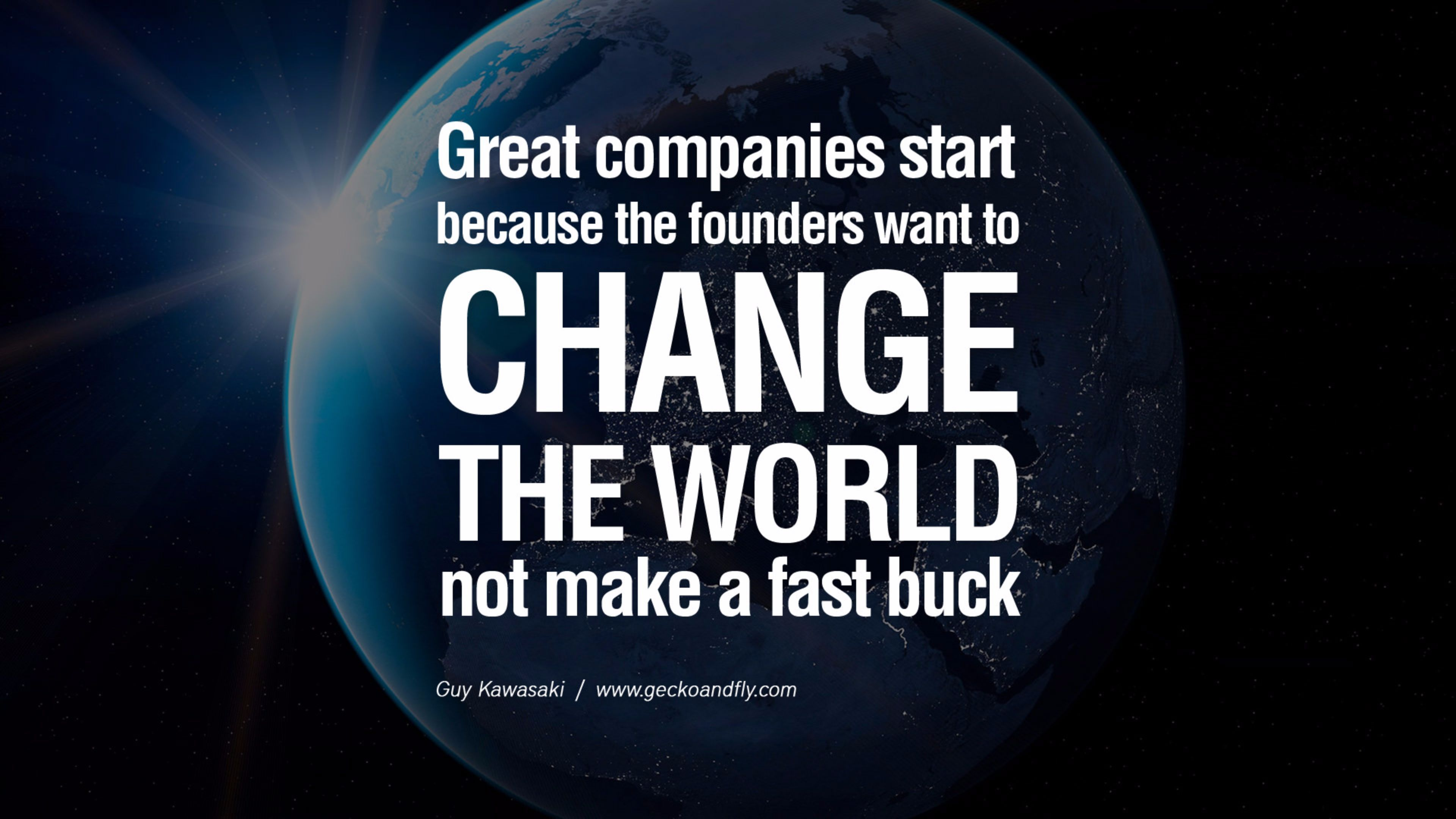 Great Companies Start Because The Founders Want To CHANGE World Not Make A Fast Buck